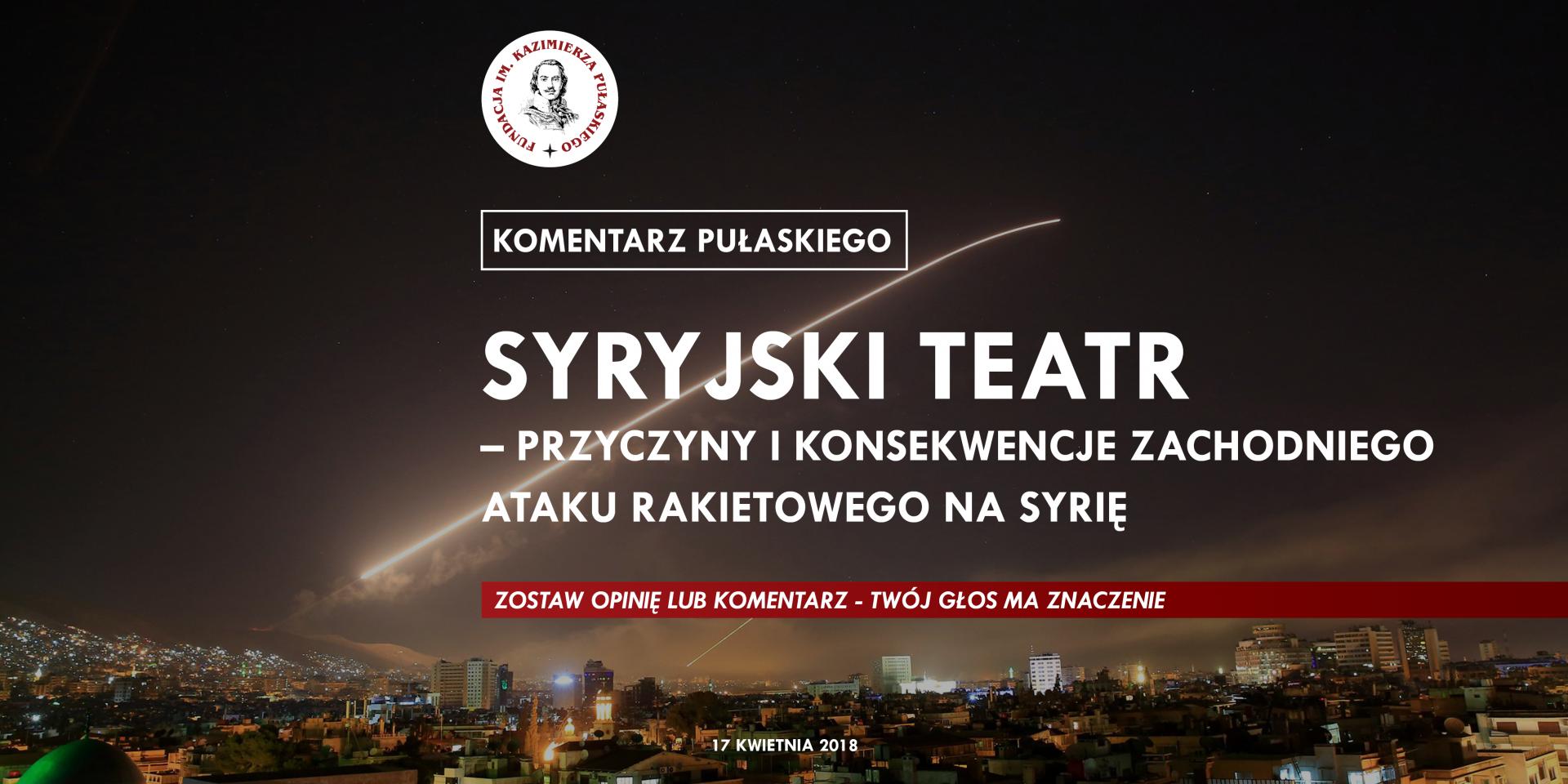 KOMENTARZ PUŁASKIEGO – W. Repetowicz: Syryjski teatr – przyczyny ikonsekwencje zachodniego ataku rakietowego naSyrię